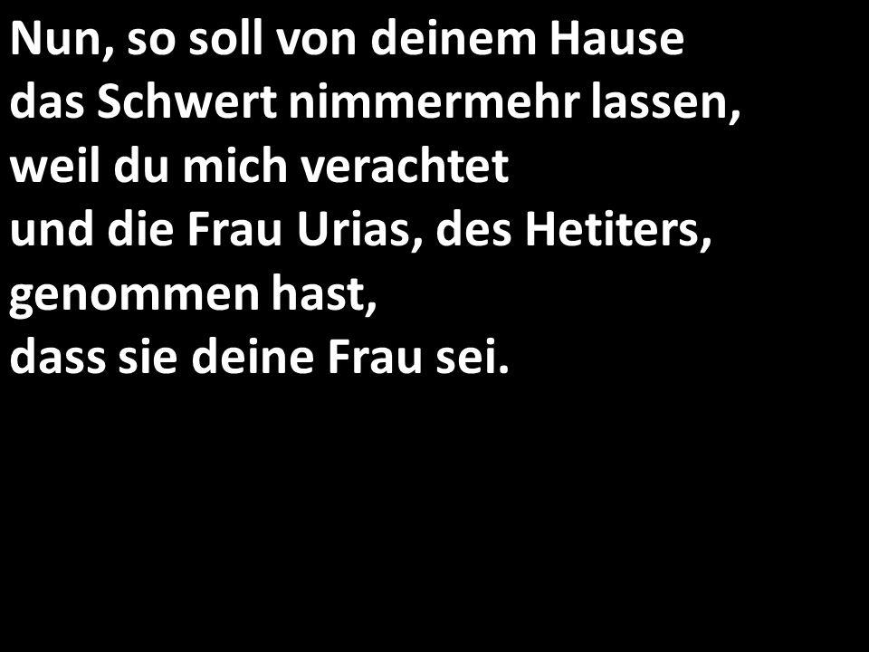 Nun, so soll von deinem Hause das Schwert nimmermehr lassen, weil du mich verachtet und die Frau Urias, des Hetiters, genommen hast, dass sie deine Fr