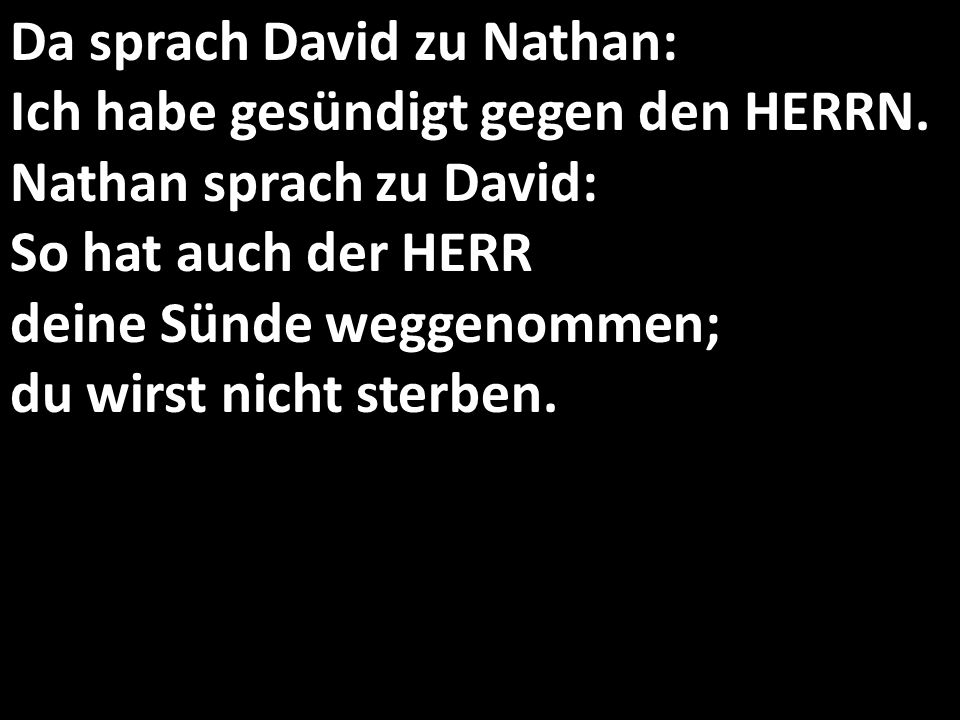 Da sprach David zu Nathan: Ich habe gesündigt gegen den HERRN. Nathan sprach zu David: So hat auch der HERR deine Sünde weggenommen; du wirst nicht st