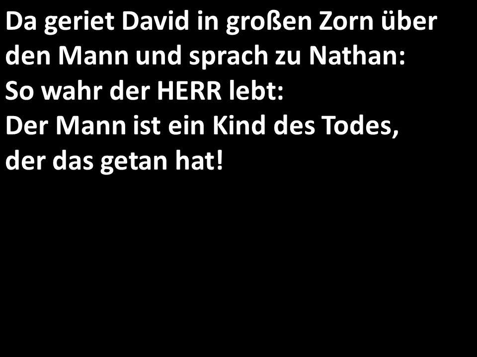 Da geriet David in großen Zorn über den Mann und sprach zu Nathan: So wahr der HERR lebt: Der Mann ist ein Kind des Todes, der das getan hat!