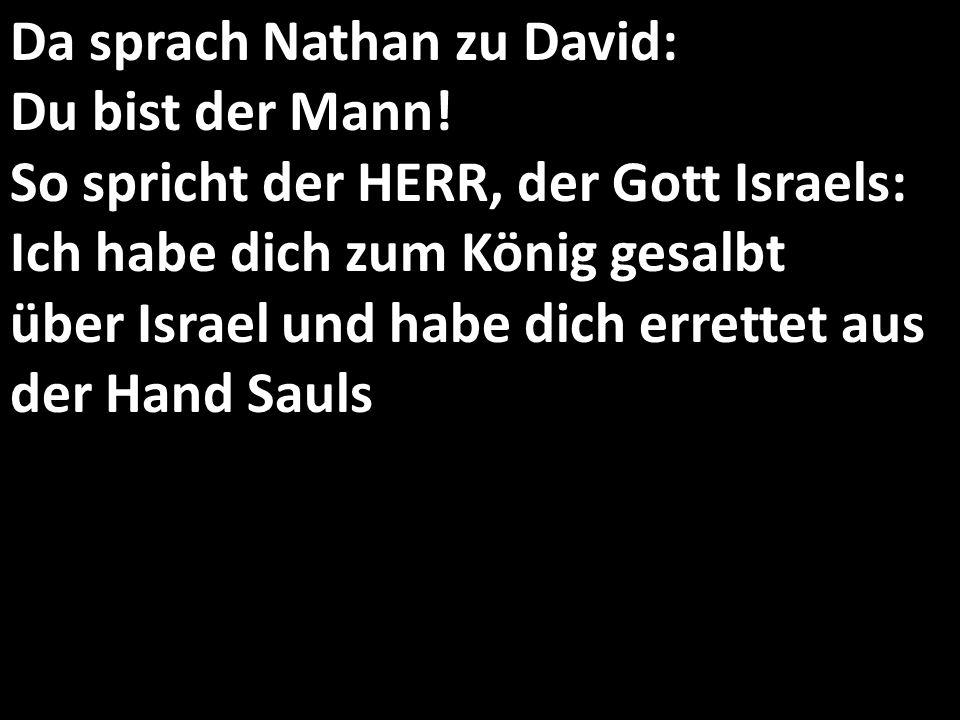 Da sprach Nathan zu David: Du bist der Mann! So spricht der HERR, der Gott Israels: Ich habe dich zum König gesalbt über Israel und habe dich errettet