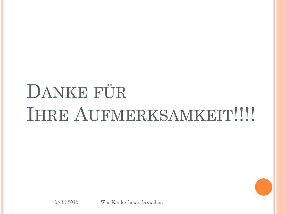 05.11.2015Was Kinder heute brauchen 36 D ANKE FÜR I HRE A UFMERKSAMKEIT !!!!