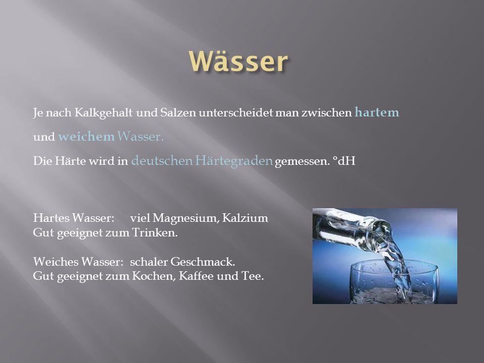 Je nach Kalkgehalt und Salzen unterscheidet man zwischen hartem und weichem Wasser. Die Härte wird in deutschen Härtegraden gemessen. °dH Hartes Wasse