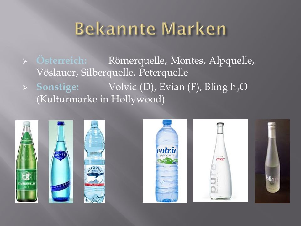  Österreich: Römerquelle, Montes, Alpquelle, Vöslauer, Silberquelle, Peterquelle  Sonstige: Volvic (D), Evian (F), Bling h 2 O (Kulturmarke in Holly
