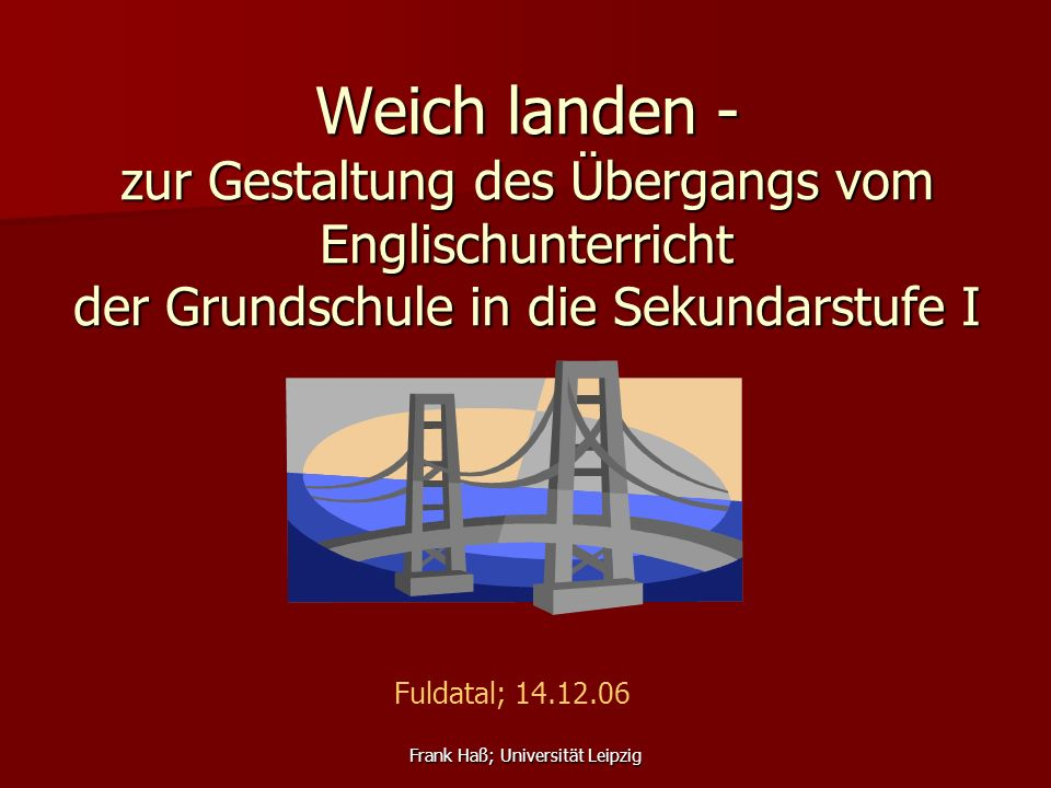 Frank Haß; Universität Leipzig Weich landen - zur Gestaltung des Übergangs vom Englischunterricht der Grundschule in die Sekundarstufe I Fuldatal; 14.