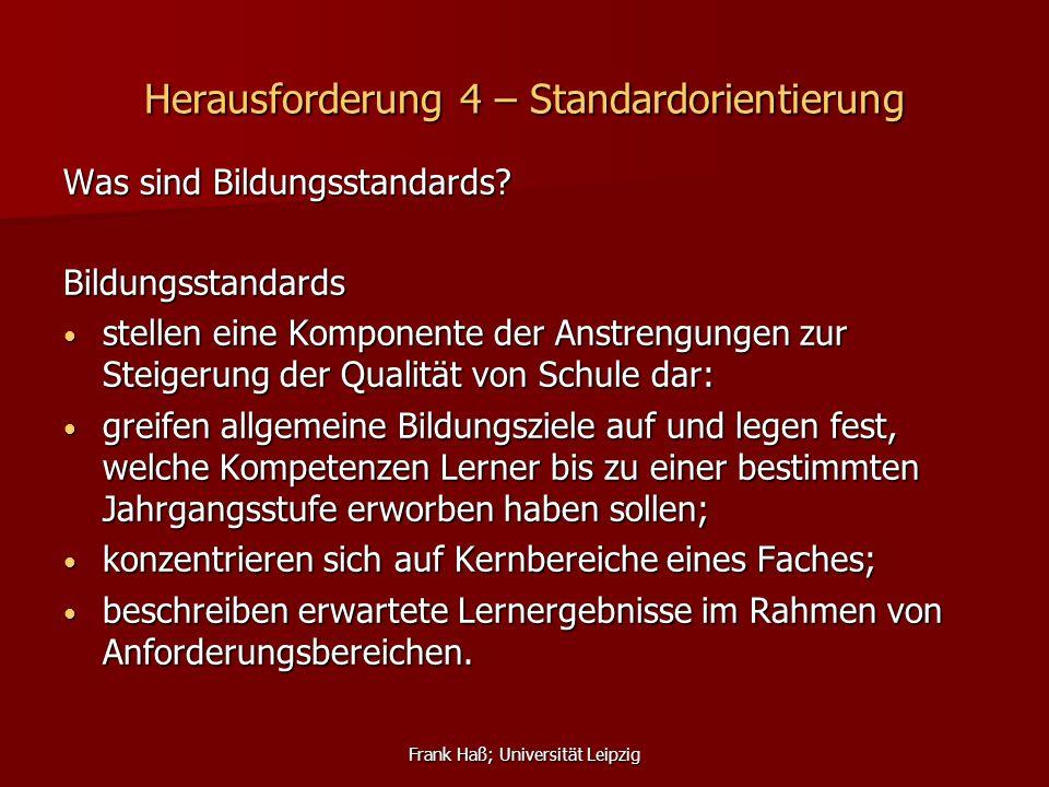Frank Haß; Universität Leipzig Herausforderung 4 – Standardorientierung Was sind Bildungsstandards? Bildungsstandards stellen eine Komponente der Anst
