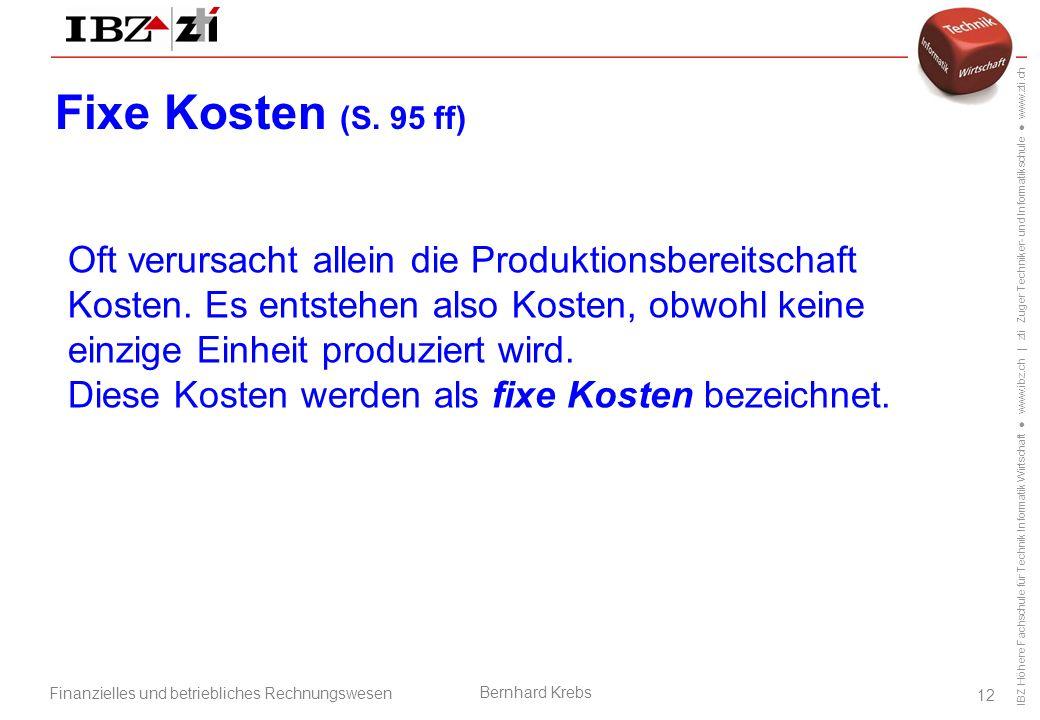 IBZ Höhere Fachschule für Technik Informatik Wirtschaft ● www.ibz.ch | zti Zuger Techniker- und Informatikschule ● www.zti.ch Finanzielles und betriebliches Rechnungswesen Bernhard Krebs 12 Fixe Kosten (S.