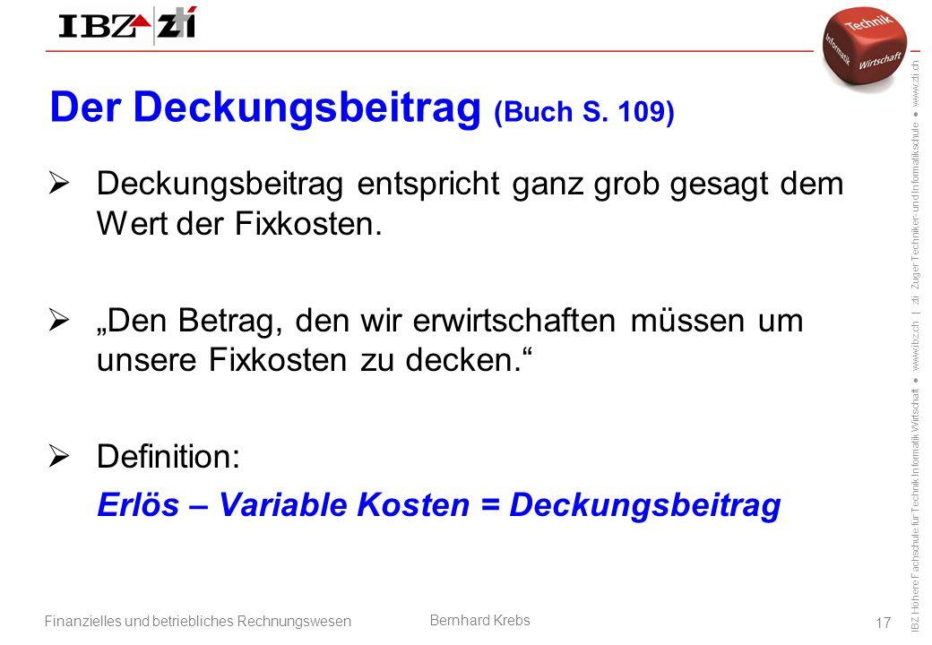 IBZ Höhere Fachschule für Technik Informatik Wirtschaft ● www.ibz.ch | zti Zuger Techniker- und Informatikschule ● www.zti.ch Finanzielles und betriebliches Rechnungswesen Bernhard Krebs 17 Der Deckungsbeitrag (Buch S.