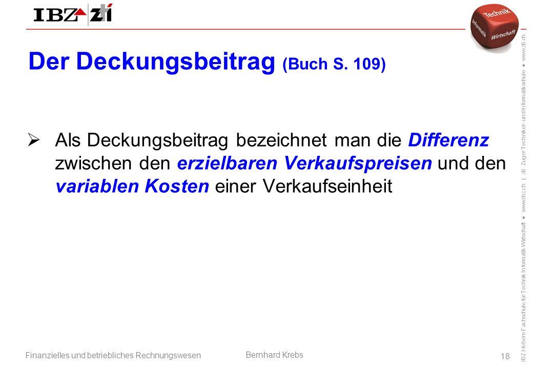 IBZ Höhere Fachschule für Technik Informatik Wirtschaft ● www.ibz.ch | zti Zuger Techniker- und Informatikschule ● www.zti.ch Finanzielles und betriebliches Rechnungswesen Bernhard Krebs 18 Der Deckungsbeitrag (Buch S.
