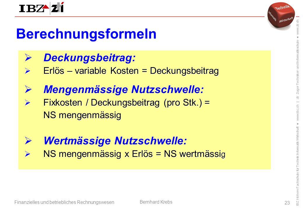 IBZ Höhere Fachschule für Technik Informatik Wirtschaft ● www.ibz.ch | zti Zuger Techniker- und Informatikschule ● www.zti.ch Finanzielles und betriebliches Rechnungswesen Bernhard Krebs 23 Berechnungsformeln  Deckungsbeitrag:  Erlös – variable Kosten = Deckungsbeitrag  Mengenmässige Nutzschwelle:  Fixkosten / Deckungsbeitrag (pro Stk.) = NS mengenmässig  Wertmässige Nutzschwelle:  NS mengenmässig x Erlös = NS wertmässi g