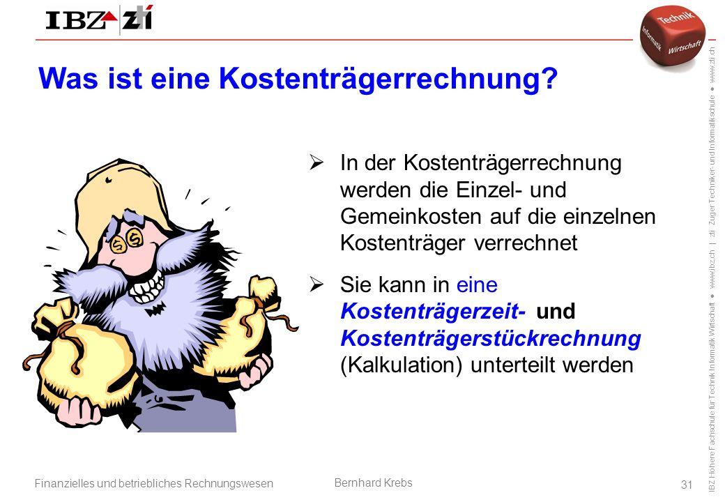 IBZ Höhere Fachschule für Technik Informatik Wirtschaft ● www.ibz.ch | zti Zuger Techniker- und Informatikschule ● www.zti.ch Finanzielles und betriebliches Rechnungswesen Bernhard Krebs 31 Was ist eine Kostenträgerrechnung.