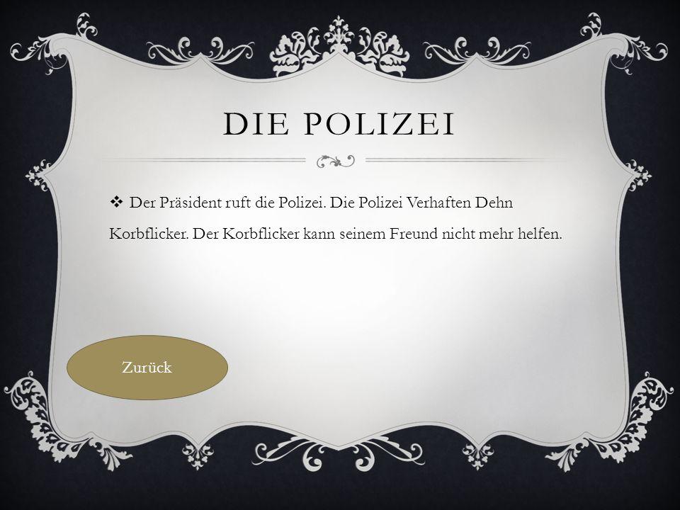 DIE POLIZEI  Der Präsident ruft die Polizei. Die Polizei Verhaften Dehn Korbflicker.