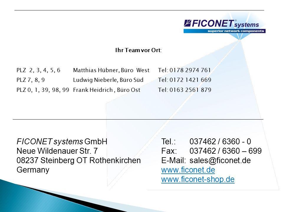 Ihr Team vor Ort: PLZ 2, 3, 4, 5, 6Matthias Hübner, Büro West Tel: 0178 2974 761 PLZ 7, 8, 9Ludwig Nieberle, Büro Süd Tel: 0172 1421 669 PLZ 0, 1, 39, 98, 99Frank Heidrich, Büro Ost Tel: 0163 2561 879 FICONET systems GmbH Neue Wildenauer Str.