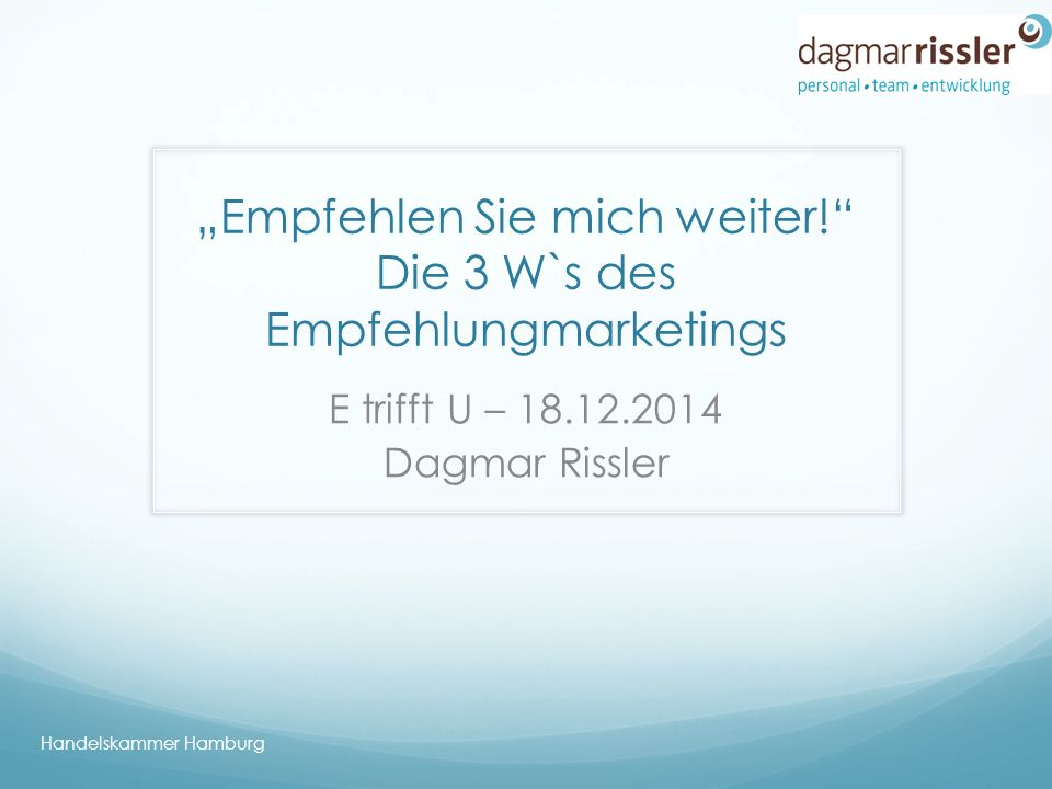 """""""Empfehlen Sie mich weiter! Die 3 W`s des Empfehlungmarketings E trifft U – 18.12.2014 Dagmar Rissler Handelskammer Hamburg"""