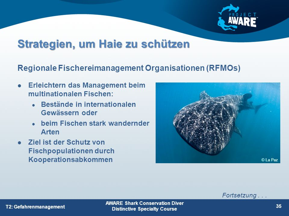 Erleichtern das Management beim multinationalen Fischen: Bestände in internationalen Gewässern oder beim Fischen stark wandernder Arten Ziel ist der Schutz von Fischpopulationen durch Kooperationsabkommen Regionale Fischereimanagement Organisationen (RFMOs) AWARE Shark Conservation Diver Distinctive Specialty Course 35 T2: Gefahrenmanagement Fortsetzung...