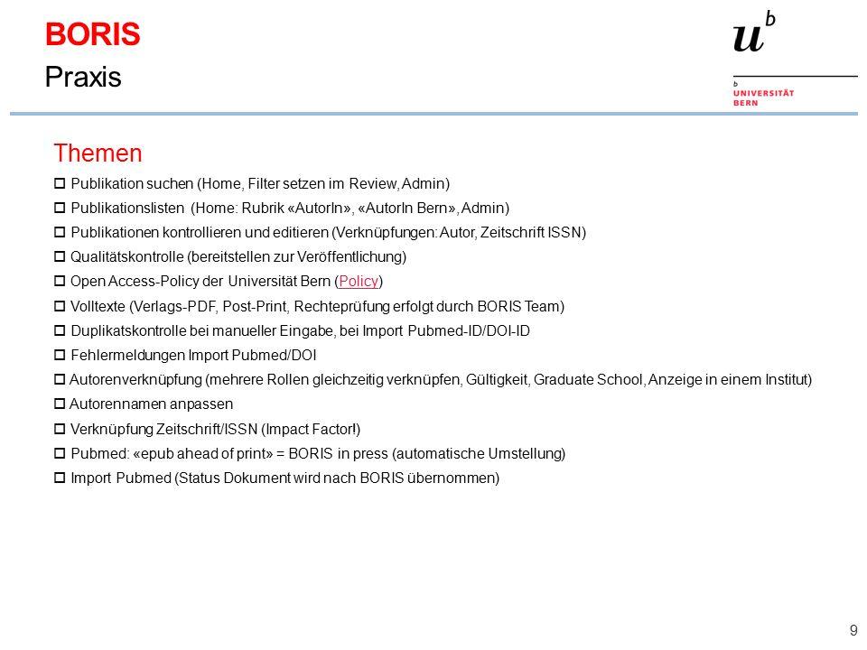 9 BORIS Praxis Themen  Publikation suchen (Home, Filter setzen im Review, Admin)  Publikationslisten (Home: Rubrik «AutorIn», «AutorIn Bern», Admin)  Publikationen kontrollieren und editieren (Verknüpfungen: Autor, Zeitschrift ISSN)  Qualitätskontrolle (bereitstellen zur Veröffentlichung)  Open Access-Policy der Universität Bern (Policy)Policy  Volltexte (Verlags-PDF, Post-Print, Rechteprüfung erfolgt durch BORIS Team)  Duplikatskontrolle bei manueller Eingabe, bei Import Pubmed-ID/DOI-ID  Fehlermeldungen Import Pubmed/DOI  Autorenverknüpfung (mehrere Rollen gleichzeitig verknüpfen, Gültigkeit, Graduate School, Anzeige in einem Institut)  Autorennamen anpassen  Verknüpfung Zeitschrift/ISSN (Impact Factor!)  Pubmed: «epub ahead of print» = BORIS in press (automatische Umstellung)  Import Pubmed (Status Dokument wird nach BORIS übernommen)
