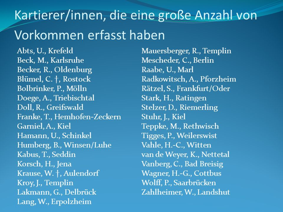 Kartierer/innen, die eine große Anzahl von Vorkommen erfasst haben Abts, U., Krefeld Beck, M., Karlsruhe Becker, R., Oldenburg Blümel, C. †, Rostock B