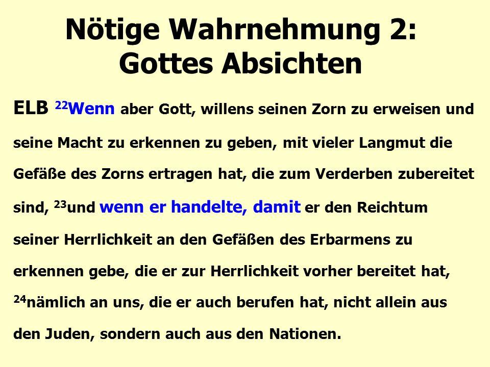 Nötige Wahrnehmung 2: Gottes Absichten ELB 22 Wenn aber Gott, willens seinen Zorn zu erweisen und seine Macht zu erkennen zu geben, mit vieler Langmut