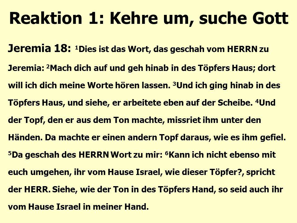 Reaktion 1: Kehre um, suche Gott Jeremia 18: 1 Dies ist das Wort, das geschah vom HERRN zu Jeremia: 2 Mach dich auf und geh hinab in des Töpfers Haus;