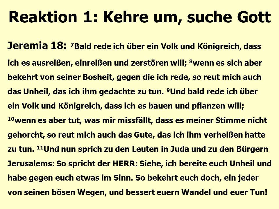 Reaktion 1: Kehre um, suche Gott Jeremia 18: 7 Bald rede ich über ein Volk und Königreich, dass ich es ausreißen, einreißen und zerstören will; 8 wenn