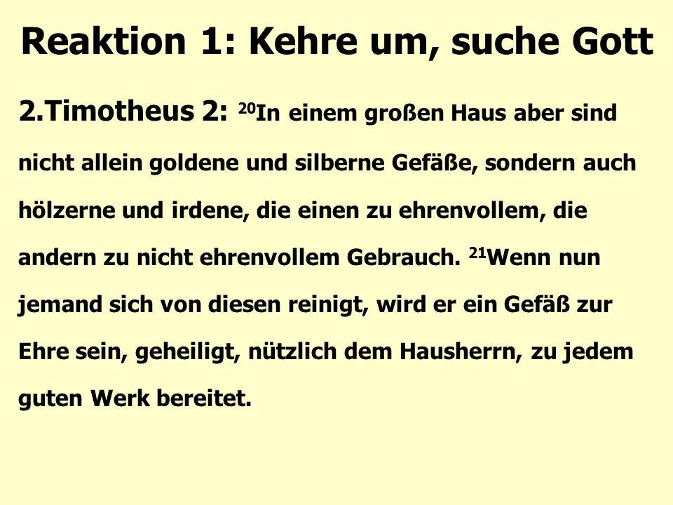 Reaktion 1: Kehre um, suche Gott 2.Timotheus 2: 20 In einem großen Haus aber sind nicht allein goldene und silberne Gefäße, sondern auch hölzerne und