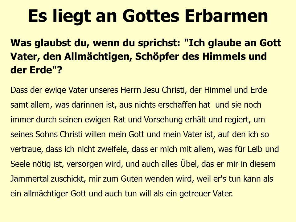 Es liegt an Gottes Erbarmen Was glaubst du, wenn du sprichst: Ich glaube an Gott Vater, den Allmächtigen, Schöpfer des Himmels und der Erde .