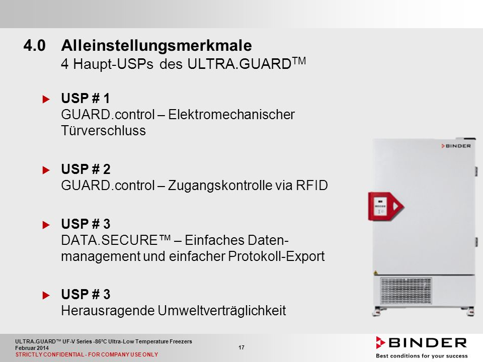 ULTRA.GUARD™ UF-V Series -86°C Ultra-Low Temperature Freezers Februar 2014 STRICTLY CONFIDENTIAL - FOR COMPANY USE ONLY 17 4.0Alleinstellungsmerkmale 4 Haupt-USPs des ULTRA.GUARD TM  USP # 1 GUARD.control – Elektromechanischer Türverschluss  USP # 2 GUARD.control – Zugangskontrolle via RFID  USP # 3 DATA.SECURE™ – Einfaches Daten- management und einfacher Protokoll-Export  USP # 3 Herausragende Umweltverträglichkeit