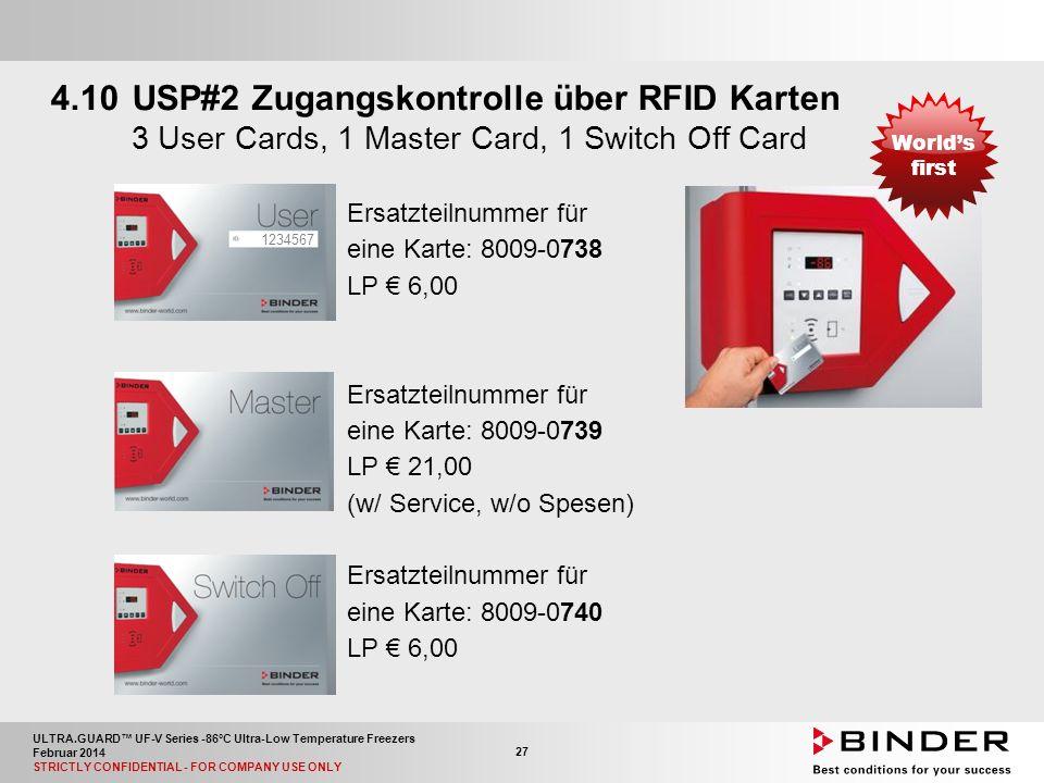 ULTRA.GUARD™ UF-V Series -86°C Ultra-Low Temperature Freezers Februar 2014 STRICTLY CONFIDENTIAL - FOR COMPANY USE ONLY 27 4.10USP#2 Zugangskontrolle über RFID Karten 3 User Cards, 1 Master Card, 1 Switch Off Card Ersatzteilnummer für eine Karte: 8009-0738 LP € 6,00 Ersatzteilnummer für eine Karte: 8009-0739 LP € 21,00 (w/ Service, w/o Spesen) Ersatzteilnummer für eine Karte: 8009-0740 LP € 6,00 1234567 World's first