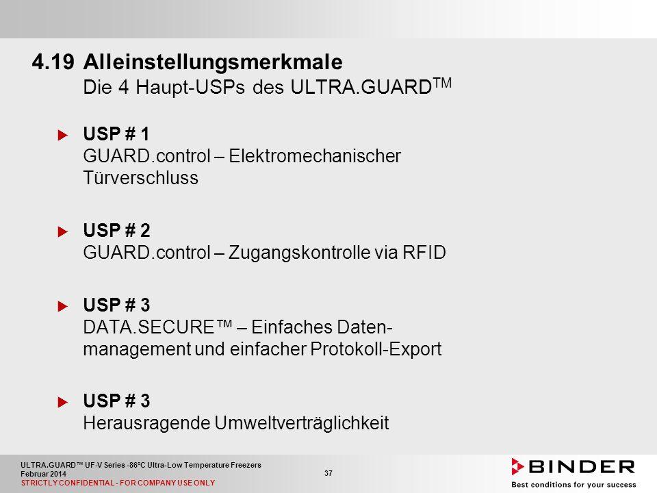 ULTRA.GUARD™ UF-V Series -86°C Ultra-Low Temperature Freezers Februar 2014 STRICTLY CONFIDENTIAL - FOR COMPANY USE ONLY 37 4.19Alleinstellungsmerkmale Die 4 Haupt-USPs des ULTRA.GUARD TM  USP # 1 GUARD.control – Elektromechanischer Türverschluss  USP # 2 GUARD.control – Zugangskontrolle via RFID  USP # 3 DATA.SECURE™ – Einfaches Daten- management und einfacher Protokoll-Export  USP # 3 Herausragende Umweltverträglichkeit