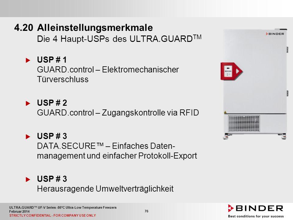 ULTRA.GUARD™ UF-V Series -86°C Ultra-Low Temperature Freezers Februar 2014 STRICTLY CONFIDENTIAL - FOR COMPANY USE ONLY 76 4.20Alleinstellungsmerkmale Die 4 Haupt-USPs des ULTRA.GUARD TM  USP # 1 GUARD.control – Elektromechanischer Türverschluss  USP # 2 GUARD.control – Zugangskontrolle via RFID  USP # 3 DATA.SECURE™ – Einfaches Daten- management und einfacher Protokoll-Export  USP # 3 Herausragende Umweltverträglichkeit