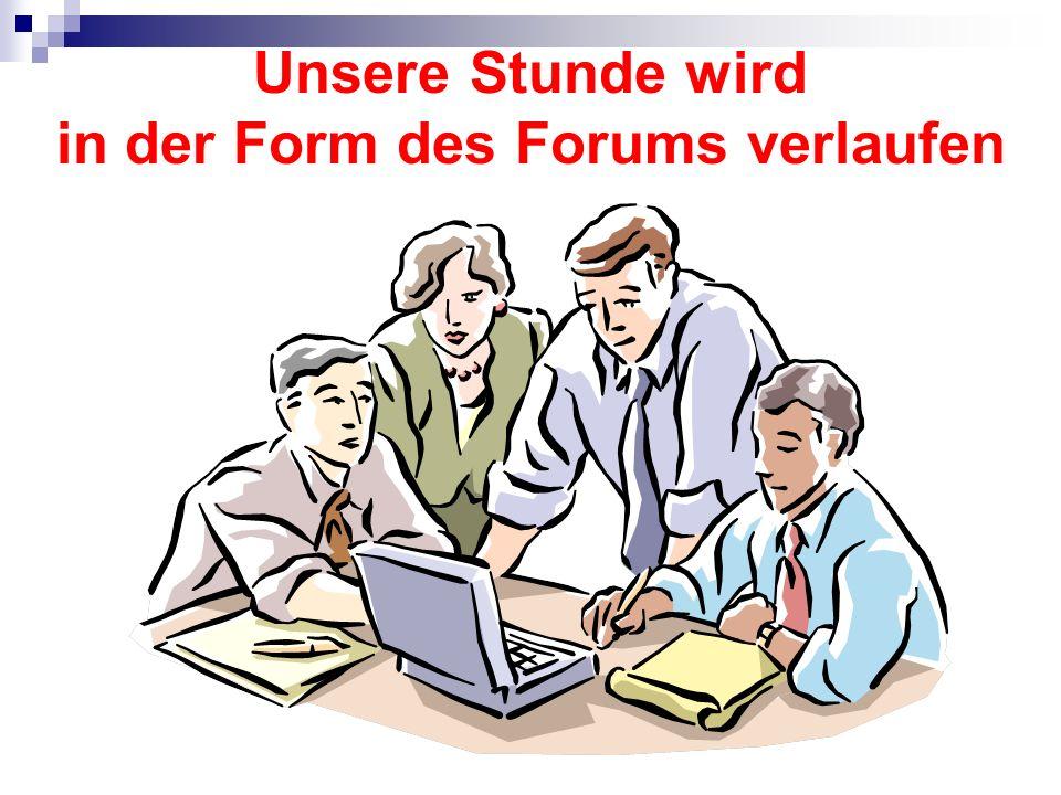 Unsere Stunde wird in der Form des Forums verlaufen