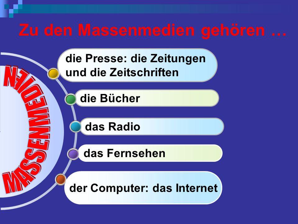 der Computer: das Internet das Fernsehen das Radio die Bücher die Presse: die Zeitungen und die Zeitschriften Zu den Massenmedien gehören …