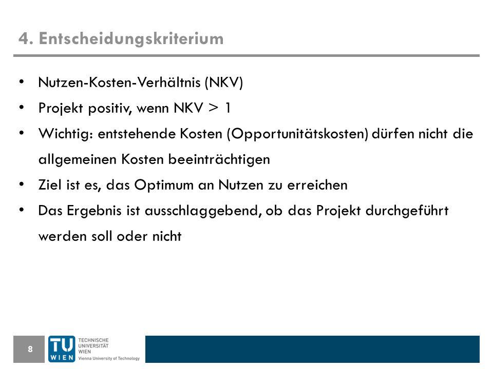 4. Entscheidungskriterium 8 Nutzen-Kosten-Verhältnis (NKV) Projekt positiv, wenn NKV > 1 Wichtig: entstehende Kosten (Opportunitätskosten) dürfen nich