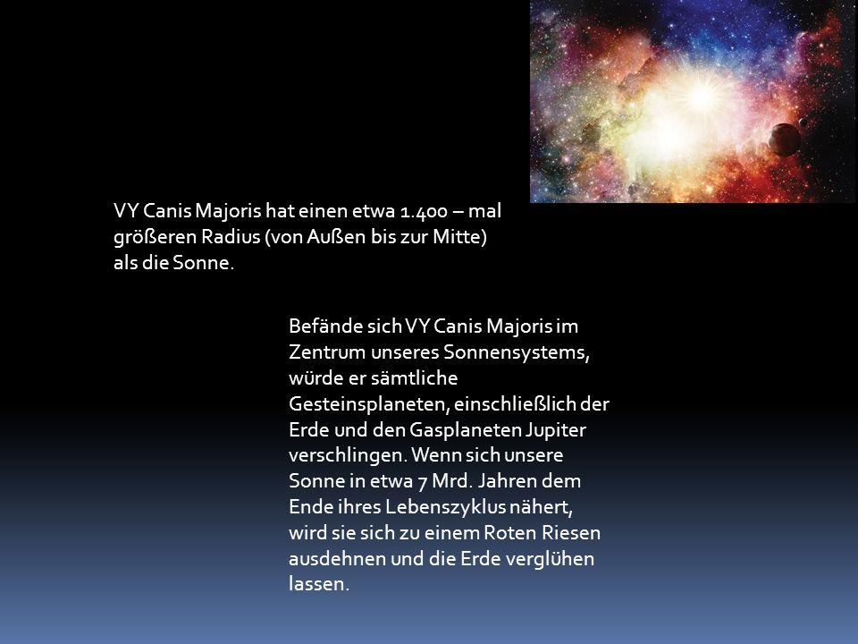 VY Canis Majoris hat einen etwa 1.400 – mal größeren Radius (von Außen bis zur Mitte) als die Sonne.