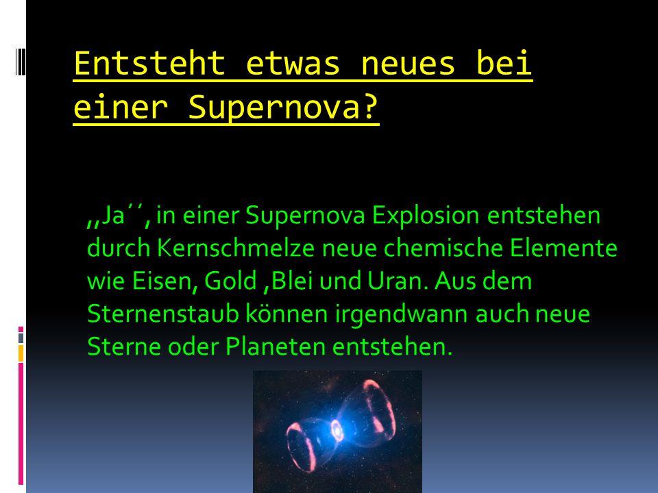 Entsteht etwas neues bei einer Supernova?,,Ja´´, in einer Supernova Explosion entstehen durch Kernschmelze neue chemische Elemente wie Eisen, Gold,Blei und Uran.