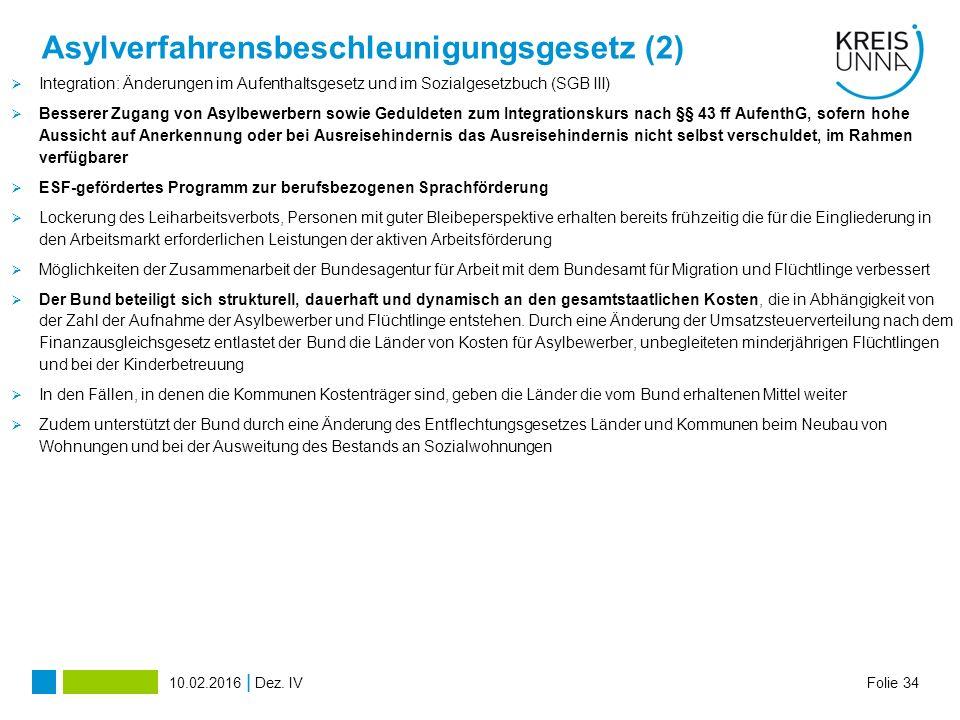 Asylverfahrensbeschleunigungsgesetz (2)  Integration: Änderungen im Aufenthaltsgesetz und im Sozialgesetzbuch (SGB III)  Besserer Zugang von Asylbewerbern sowie Geduldeten zum Integrationskurs nach §§ 43 ff AufenthG, sofern hohe Aussicht auf Anerkennung oder bei Ausreisehindernis das Ausreisehindernis nicht selbst verschuldet, im Rahmen verfügbarer  ESF-gefördertes Programm zur berufsbezogenen Sprachförderung  Lockerung des Leiharbeitsverbots, Personen mit guter Bleibeperspektive erhalten bereits frühzeitig die für die Eingliederung in den Arbeitsmarkt erforderlichen Leistungen der aktiven Arbeitsförderung  Möglichkeiten der Zusammenarbeit der Bundesagentur für Arbeit mit dem Bundesamt für Migration und Flüchtlinge verbessert  Der Bund beteiligt sich strukturell, dauerhaft und dynamisch an den gesamtstaatlichen Kosten, die in Abhängigkeit von der Zahl der Aufnahme der Asylbewerber und Flüchtlinge entstehen.
