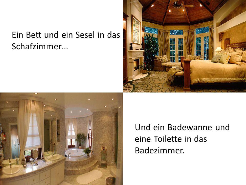 Ein Bett und ein Sesel in das Schafzimmer… Und ein Badewanne und eine Toilette in das Badezimmer.