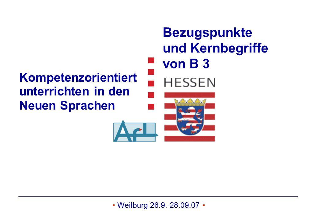 ▪ Weilburg 26.9.-28.09.07 ▪ Kompetenzorientiert unterrichten in den Neuen Sprachen Bezugspunkte und Kernbegriffe von B 3