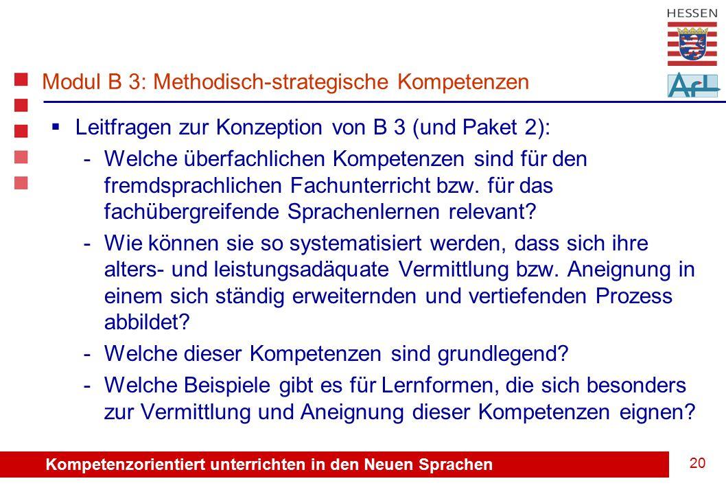 Kompetenzorientiert unterrichten in den Neuen Sprachen 20 Modul B 3: Methodisch-strategische Kompetenzen  Leitfragen zur Konzeption von B 3 (und Paket 2): -Welche überfachlichen Kompetenzen sind für den fremdsprachlichen Fachunterricht bzw.