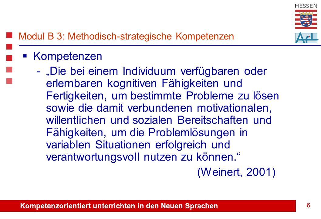 """Kompetenzorientiert unterrichten in den Neuen Sprachen 6 Modul B 3: Methodisch-strategische Kompetenzen  Kompetenzen -""""Die bei einem Individuum verfügbaren oder erlernbaren kognitiven Fähigkeiten und Fertigkeiten, um bestimmte Probleme zu lösen sowie die damit verbundenen motivationalen, willentlichen und sozialen Bereitschaften und Fähigkeiten, um die Problemlösungen in variablen Situationen erfolgreich und verantwortungsvoll nutzen zu können. (Weinert, 2001)"""