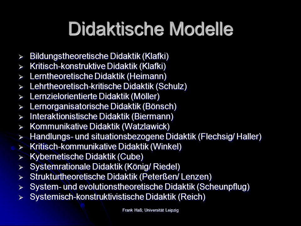 Frank Haß; Universität Leipzig Didaktische Modelle  Bildungstheoretische Didaktik (Klafki)  Kritisch-konstruktive Didaktik (Klafki)  Lerntheoretische Didaktik (Heimann)  Lehrtheoretisch-kritische Didaktik (Schulz)  Lernzielorientierte Didaktik (Möller)  Lernorganisatorische Didaktik (Bönsch)  Interaktionistische Didaktik (Biermann)  Kommunikative Didaktik (Watzlawick)  Handlungs- und situationsbezogene Didaktik (Flechsig/ Haller)  Kritisch-kommunikative Didaktik (Winkel)  Kybernetische Didaktik (Cube)  Systemrationale Didaktik (König/ Riedel)  Strukturtheoretische Didaktik (Peterßen/ Lenzen)  System- und evolutionstheoretische Didaktik (Scheunpflug)  Systemisch-konstruktivistische Didaktik (Reich)
