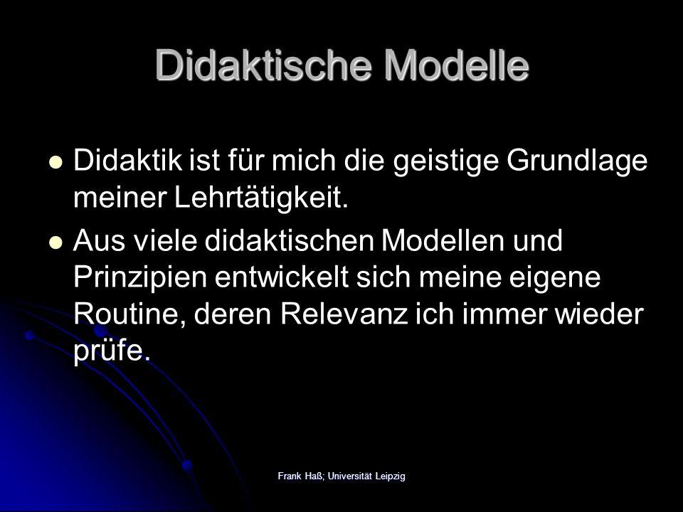 Frank Haß; Universität Leipzig Didaktische Modelle Didaktik ist für mich die geistige Grundlage meiner Lehrtätigkeit.