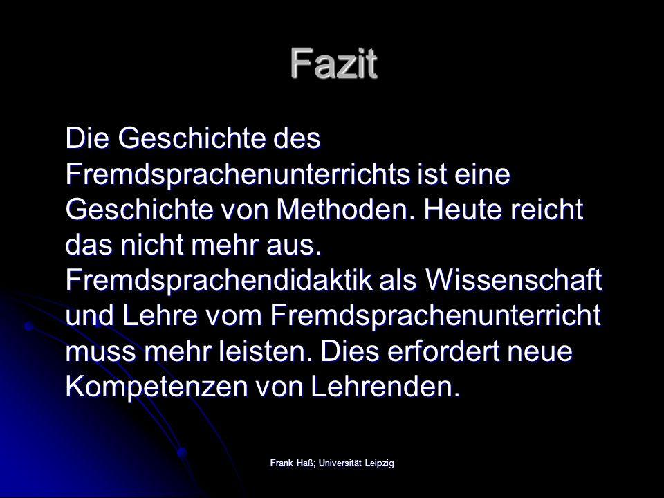 Frank Haß; Universität Leipzig Fazit Die Geschichte des Fremdsprachenunterrichts ist eine Geschichte von Methoden.