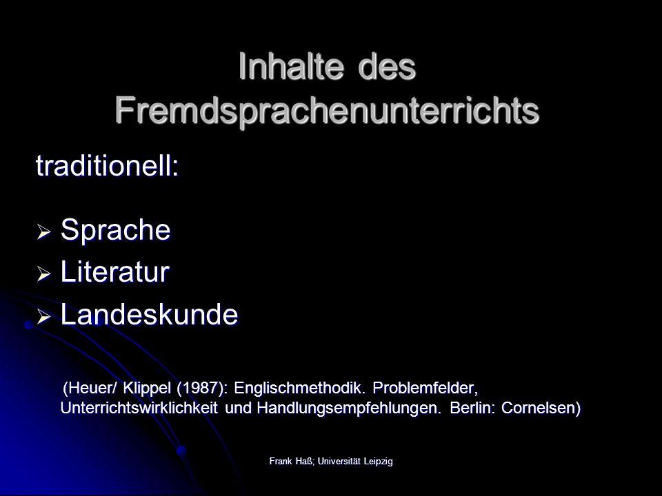 Frank Haß; Universität Leipzig Inhalte des Fremdsprachenunterrichts traditionell:  Sprache  Literatur  Landeskunde (Heuer/ Klippel (1987): Englischmethodik.