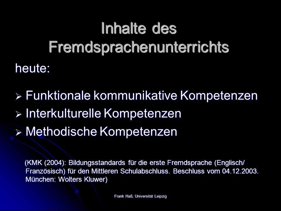 Frank Haß; Universität Leipzig Inhalte des Fremdsprachenunterrichts heute:  Funktionale kommunikative Kompetenzen  Interkulturelle Kompetenzen  Methodische Kompetenzen (KMK (2004): Bildungsstandards für die erste Fremdsprache (Englisch/ Französisch) für den Mittleren Schulabschluss.