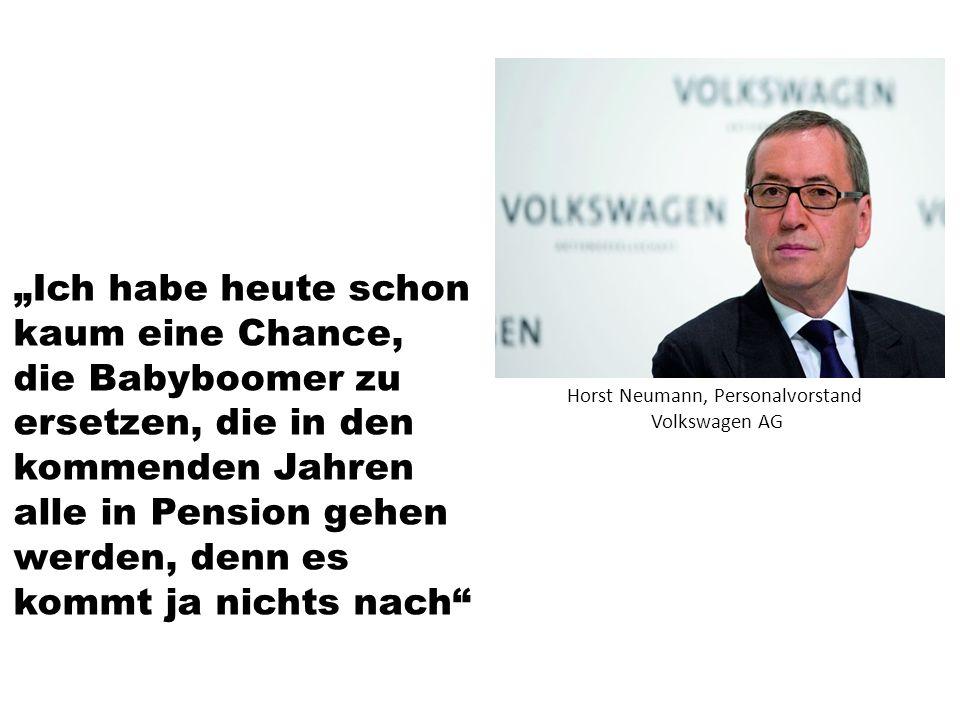 """""""Ich habe heute schon kaum eine Chance, die Babyboomer zu ersetzen, die in den kommenden Jahren alle in Pension gehen werden, denn es kommt ja nichts nach Horst Neumann, Personalvorstand Volkswagen AG"""