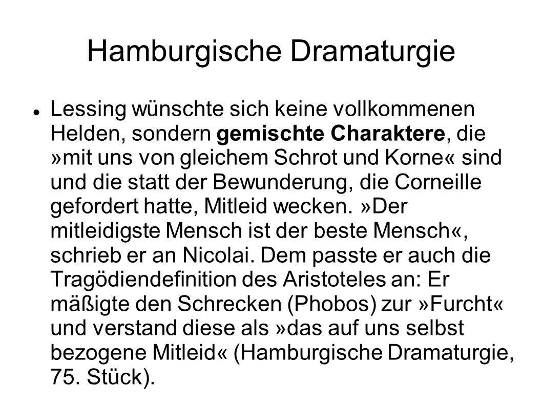 Hamburgische Dramaturgie Lessing wünschte sich keine vollkommenen Helden, sondern gemischte Charaktere, die »mit uns von gleichem Schrot und Korne« sind und die statt der Bewunderung, die Corneille gefordert hatte, Mitleid wecken.