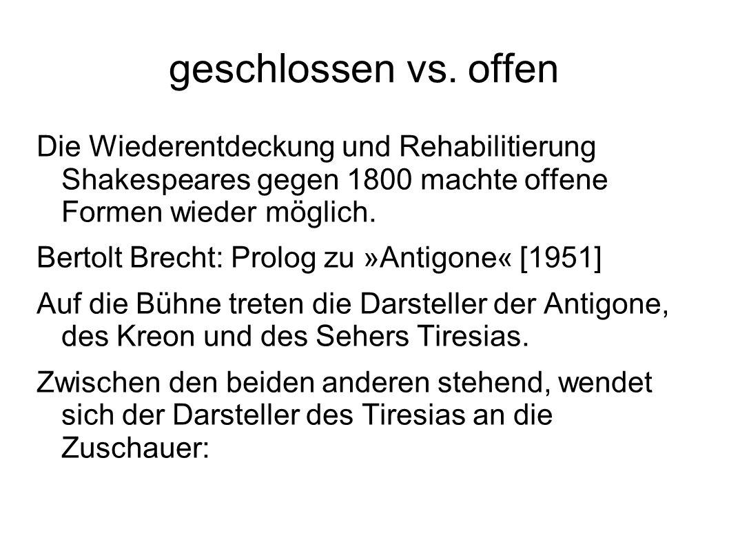 geschlossen vs. offen Die Wiederentdeckung und Rehabilitierung Shakespeares gegen 1800 machte offene Formen wieder möglich. Bertolt Brecht: Prolog zu