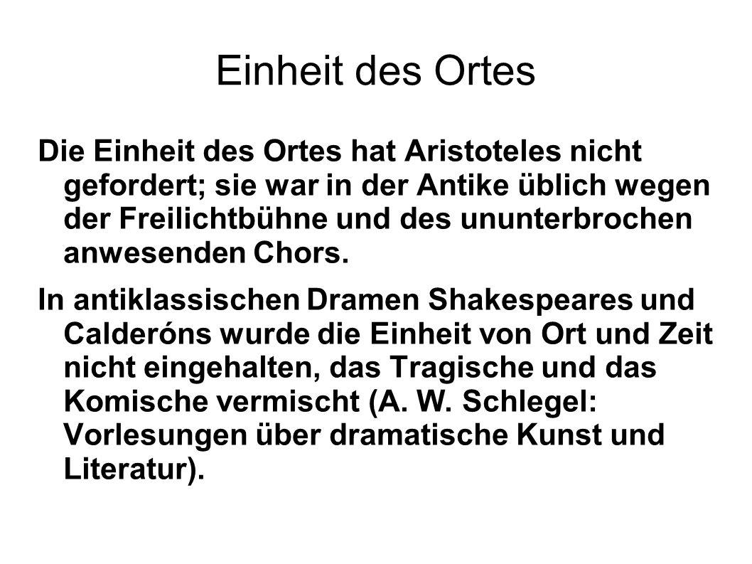 Einheit des Ortes Die Einheit des Ortes hat Aristoteles nicht gefordert; sie war in der Antike üblich wegen der Freilichtbühne und des ununterbrochen anwesenden Chors.