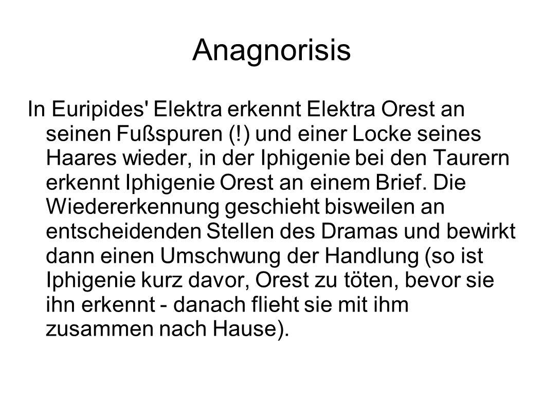 Anagnorisis In Euripides Elektra erkennt Elektra Orest an seinen Fußspuren (!) und einer Locke seines Haares wieder, in der Iphigenie bei den Taurern erkennt Iphigenie Orest an einem Brief.
