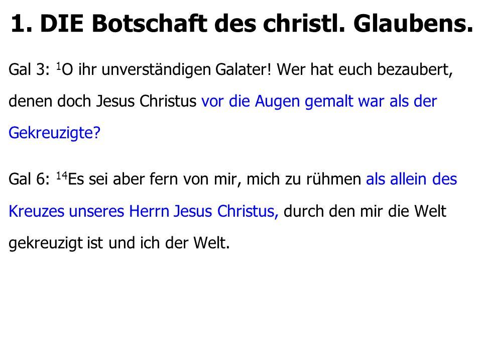 1. DIE Botschaft des christl. Glaubens. Gal 3: 1 O ihr unverständigen Galater.